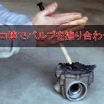 エンジンチューン – タコ棒でバルブを擦り合わせ