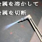 金属を熱で溶かして切断するガスバーナーの使い方